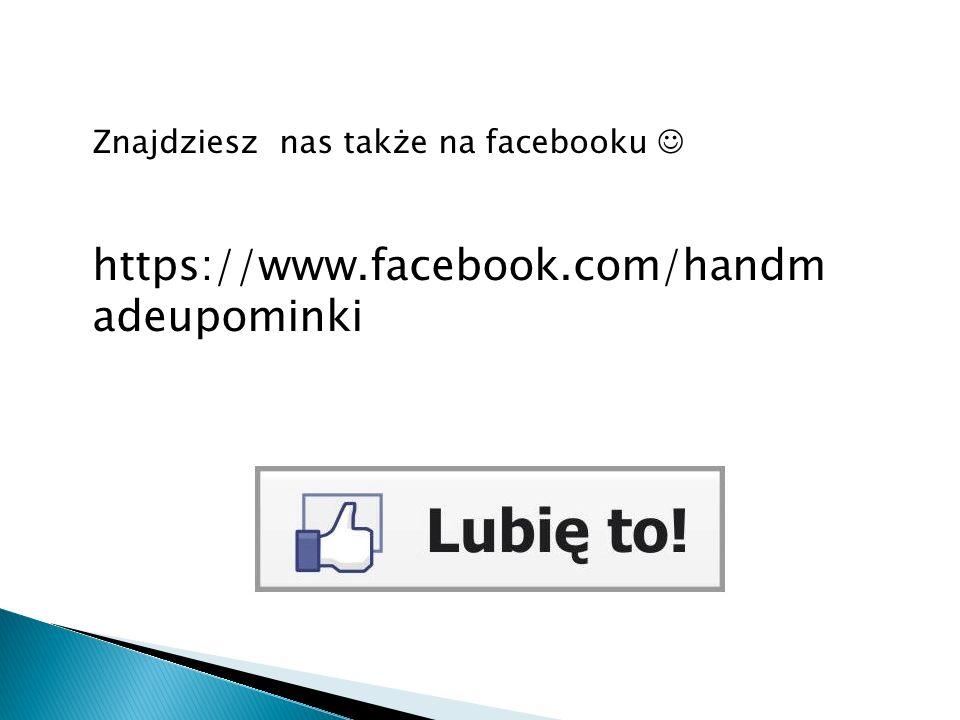 Znajdziesz nas także na facebooku https://www.facebook.com/handm adeupominki