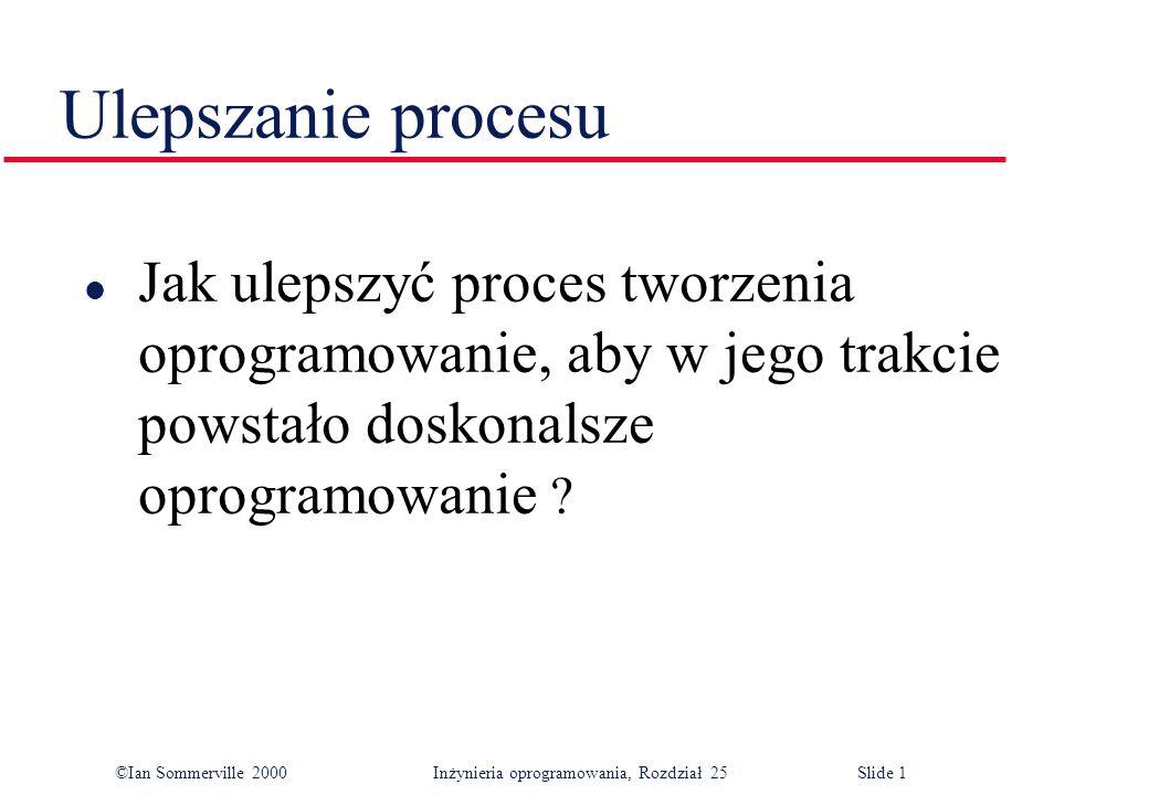 ©Ian Sommerville 2000Inżynieria oprogramowania, Rozdział 25 Slide 1 Ulepszanie procesu l Jak ulepszyć proces tworzenia oprogramowanie, aby w jego trakcie powstało doskonalsze oprogramowanie