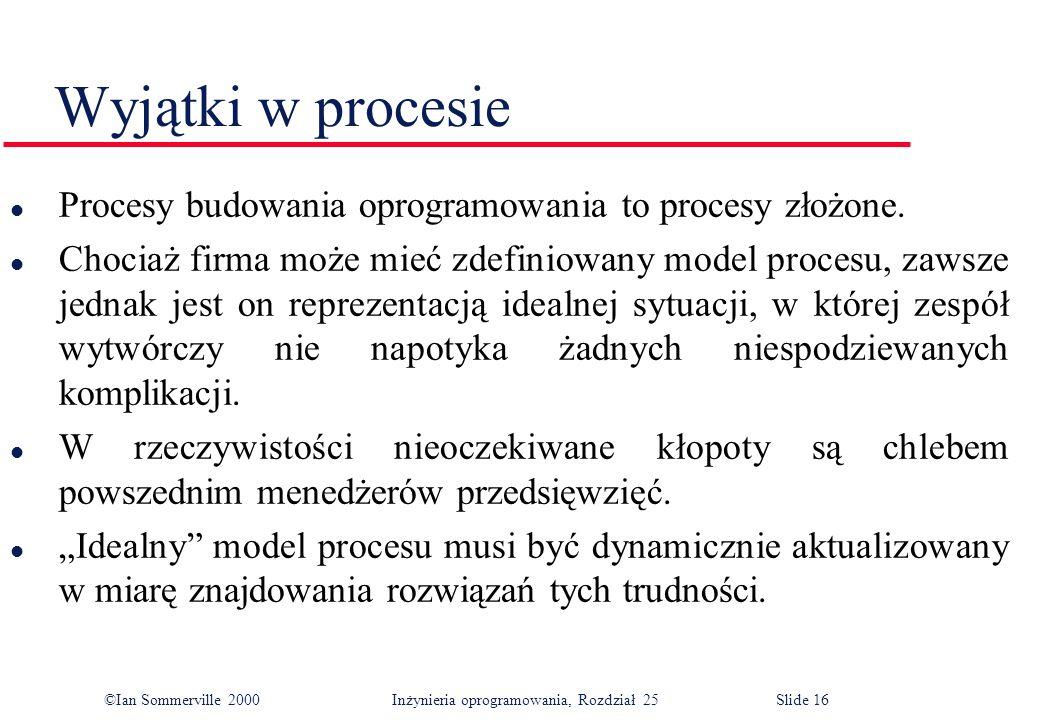 ©Ian Sommerville 2000Inżynieria oprogramowania, Rozdział 25 Slide 16 Wyjątki w procesie l Procesy budowania oprogramowania to procesy złożone.