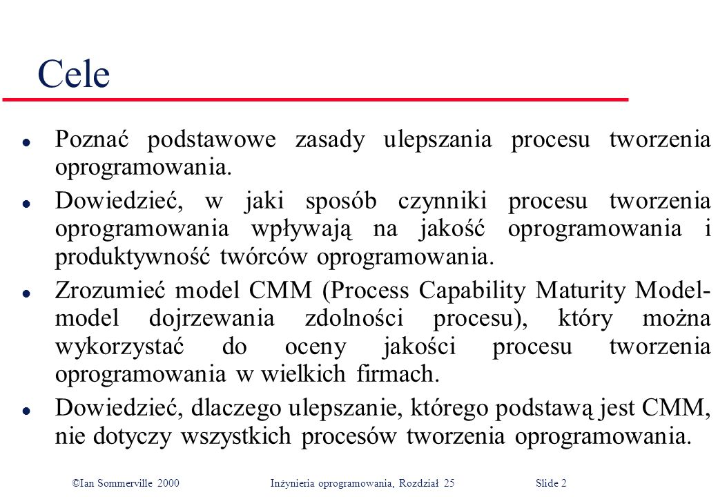 ©Ian Sommerville 2000Inżynieria oprogramowania, Rozdział 25 Slide 3 l Jakość procesu i produktu l Analiza i modelowanie procesu l Miernictwo procesu l CMM l Klasyfikacja procesów Zawartość
