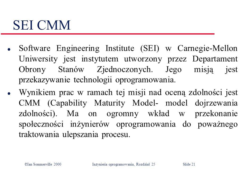 ©Ian Sommerville 2000Inżynieria oprogramowania, Rozdział 25 Slide 21 SEI CMM l Software Engineering Institute (SEI) w Carnegie-Mellon Uniwersity jest instytutem utworzony przez Departament Obrony Stanów Zjednoczonych.