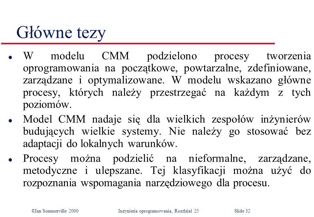 ©Ian Sommerville 2000Inżynieria oprogramowania, Rozdział 25 Slide 32 l W modelu CMM podzielono procesy tworzenia oprogramowania na początkowe, powtarzalne, zdefiniowane, zarządzane i optymalizowane.