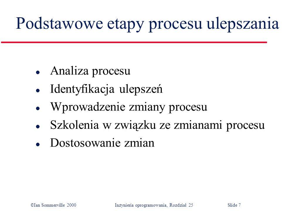©Ian Sommerville 2000Inżynieria oprogramowania, Rozdział 25 Slide 7 l Analiza procesu l Identyfikacja ulepszeń l Wprowadzenie zmiany procesu l Szkolenia w związku ze zmianami procesu l Dostosowanie zmian Podstawowe etapy procesu ulepszania