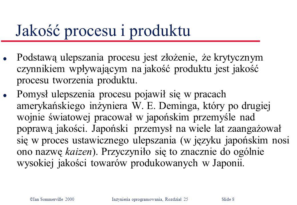 ©Ian Sommerville 2000Inżynieria oprogramowania, Rozdział 25 Slide 8 Jakość procesu i produktu l Podstawą ulepszania procesu jest złożenie, że krytycznym czynnikiem wpływającym na jakość produktu jest jakość procesu tworzenia produktu.