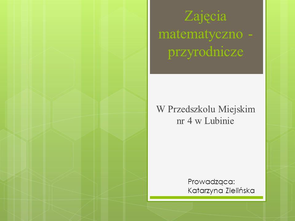 Zajęcia matematyczno - przyrodnicze W Przedszkolu Miejskim nr 4 w Lubinie Prowadząca: Katarzyna Zielińska