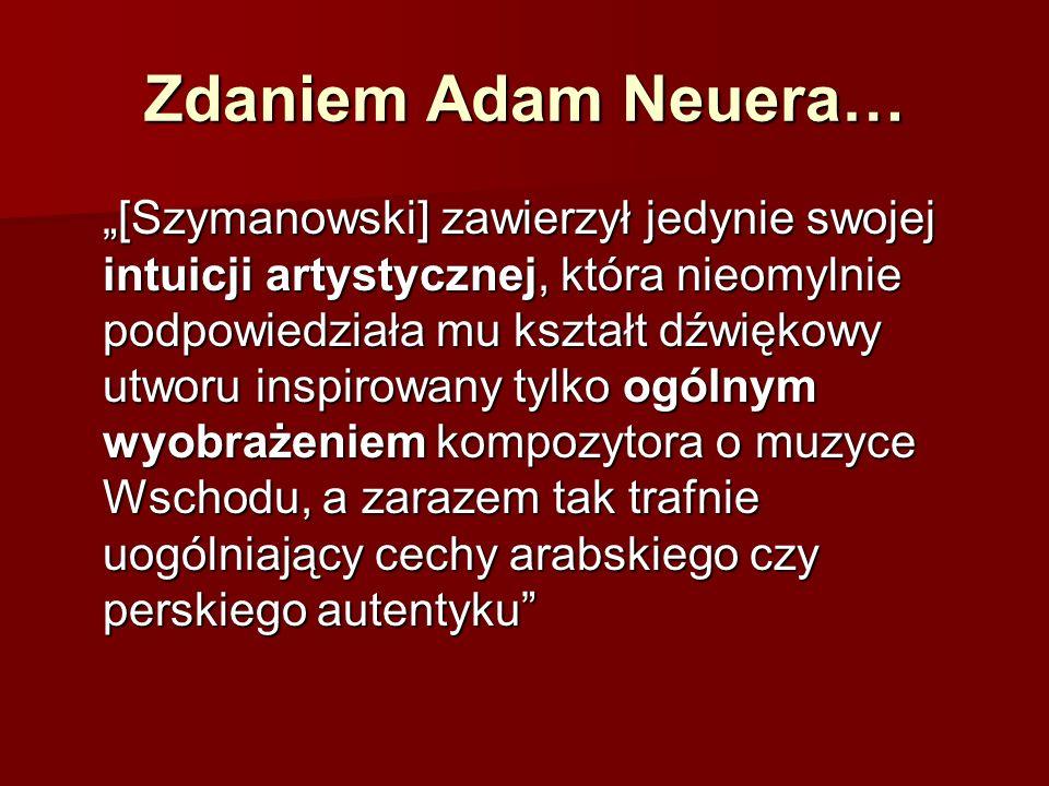 """Zdaniem Adam Neuera… """"[Szymanowski] zawierzył jedynie swojej intuicji artystycznej, która nieomylnie podpowiedziała mu kształt dźwiękowy utworu inspirowany tylko ogólnym wyobrażeniem kompozytora o muzyce Wschodu, a zarazem tak trafnie uogólniający cechy arabskiego czy perskiego autentyku"""