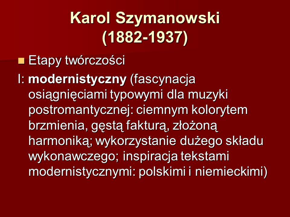 Karol Szymanowski (1882-1937) Etapy twórczości Etapy twórczości I: modernistyczny (fascynacja osiągnięciami typowymi dla muzyki postromantycznej: ciem