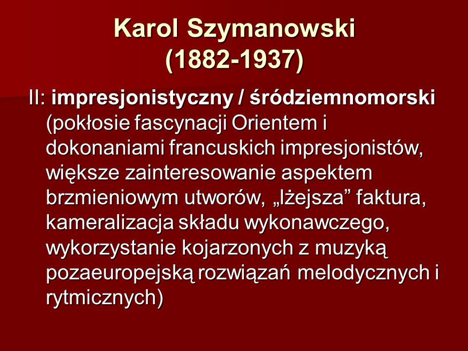 """Karol Szymanowski (1882-1937) II: impresjonistyczny / śródziemnomorski (pokłosie fascynacji Orientem i dokonaniami francuskich impresjonistów, większe zainteresowanie aspektem brzmieniowym utworów, """"lżejsza faktura, kameralizacja składu wykonawczego, wykorzystanie kojarzonych z muzyką pozaeuropejską rozwiązań melodycznych i rytmicznych)"""