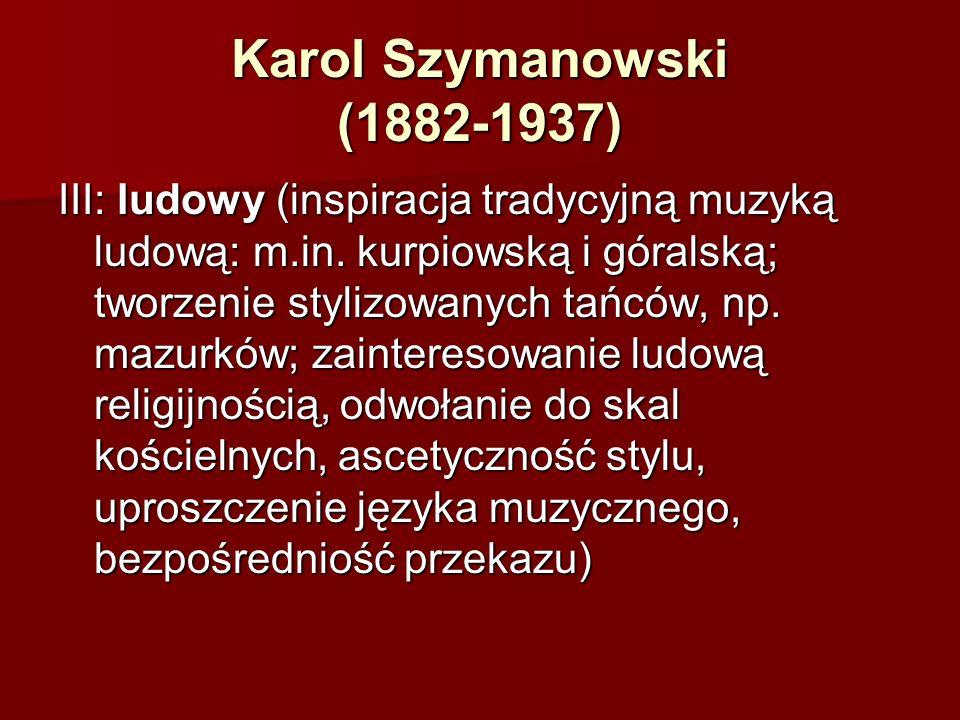 Karol Szymanowski (1882-1937) III: ludowy (inspiracja tradycyjną muzyką ludową: m.in. kurpiowską i góralską; tworzenie stylizowanych tańców, np. mazur