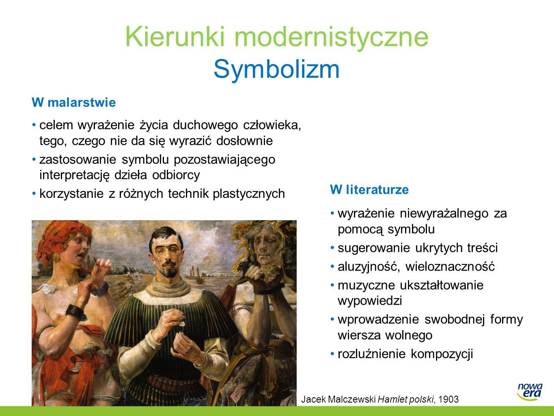 Kierunki modernistyczne Symbolizm W malarstwie celem wyrażenie życia duchowego człowieka, tego, czego nie da się wyrazić dosłownie zastosowanie symbolu pozostawiającego interpretację dzieła odbiorcy korzystanie z różnych technik plastycznych W literaturze wyrażenie niewyrażalnego za pomocą symbolu sugerowanie ukrytych treści aluzyjność, wieloznaczność muzyczne ukształtowanie wypowiedzi wprowadzenie swobodnej formy wiersza wolnego rozluźnienie kompozycji Jacek Malczewski Hamlet polski, 1903