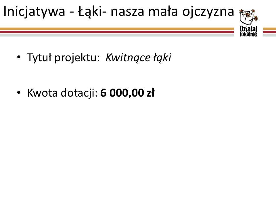 Inicjatywa - Łąki- nasza mała ojczyzna Tytuł projektu: Kwitnące łąki Kwota dotacji: 6 000,00 zł