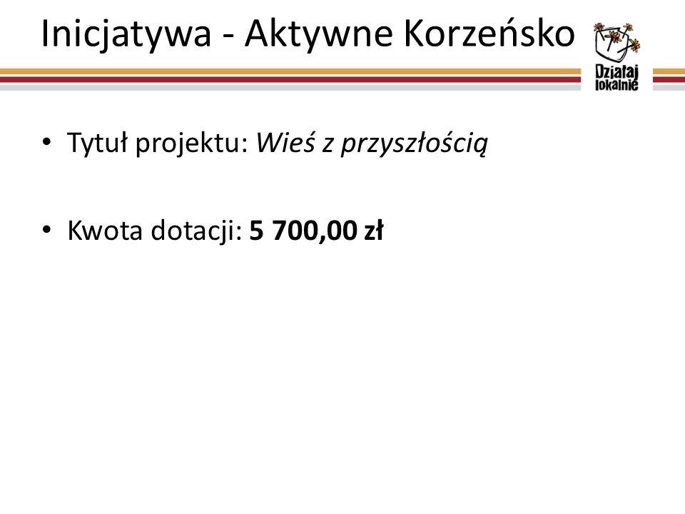 Inicjatywa - Aktywne Korzeńsko Tytuł projektu: Wieś z przyszłością Kwota dotacji: 5 700,00 zł