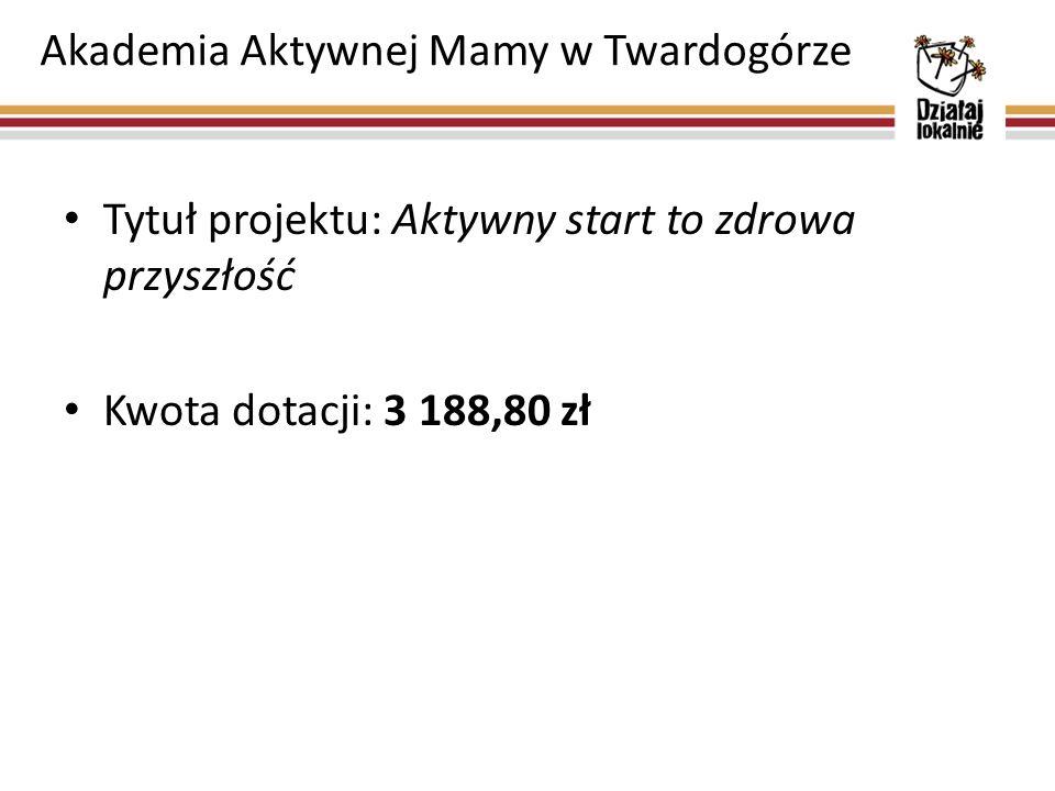 Akademia Aktywnej Mamy w Twardogórze Tytuł projektu: Aktywny start to zdrowa przyszłość Kwota dotacji: 3 188,80 zł