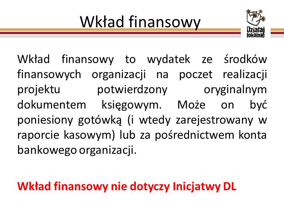 Wkład finansowy Wkład finansowy to wydatek ze środków finansowych organizacji na poczet realizacji projektu potwierdzony oryginalnym dokumentem księgowym.