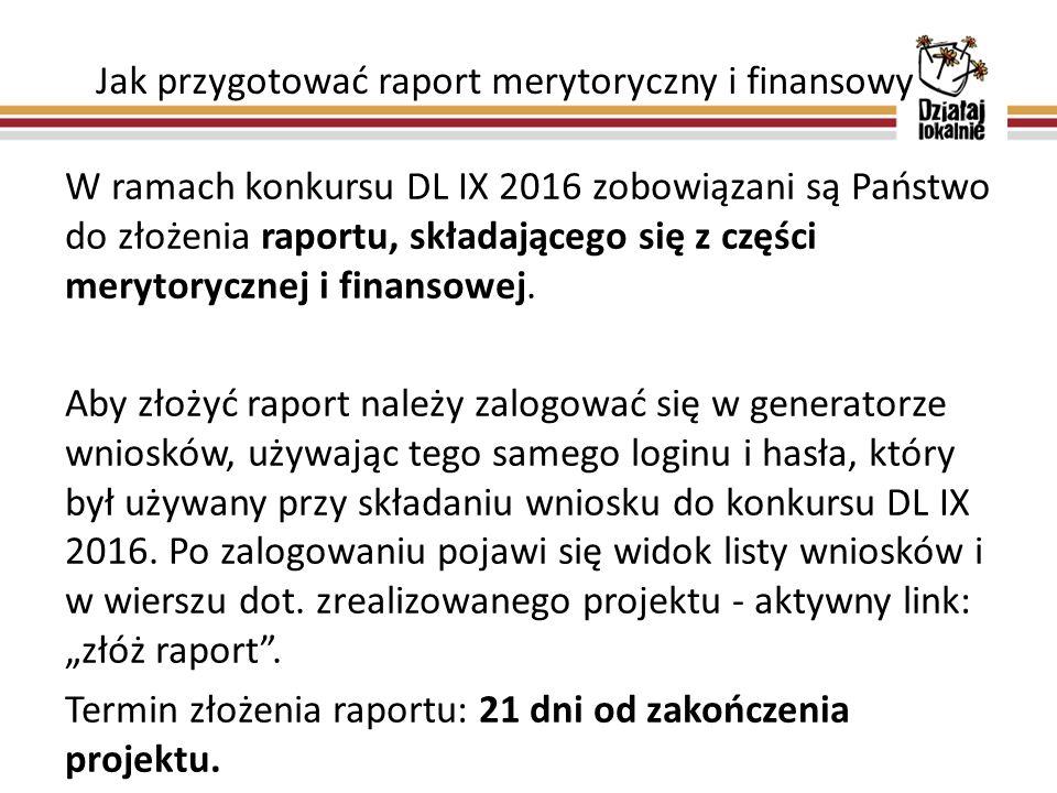Jak przygotować raport merytoryczny i finansowy W ramach konkursu DL IX 2016 zobowiązani są Państwo do złożenia raportu, składającego się z części merytorycznej i finansowej.