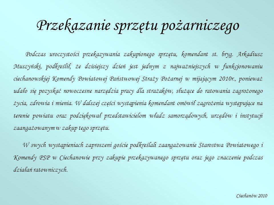 Ciechanów 2010 Podczas uroczystości przekazywania zakupionego sprzętu, komendant st. bryg. Arkadiusz Muszyński, podkreślił, że dzisiejszy dzień jest j