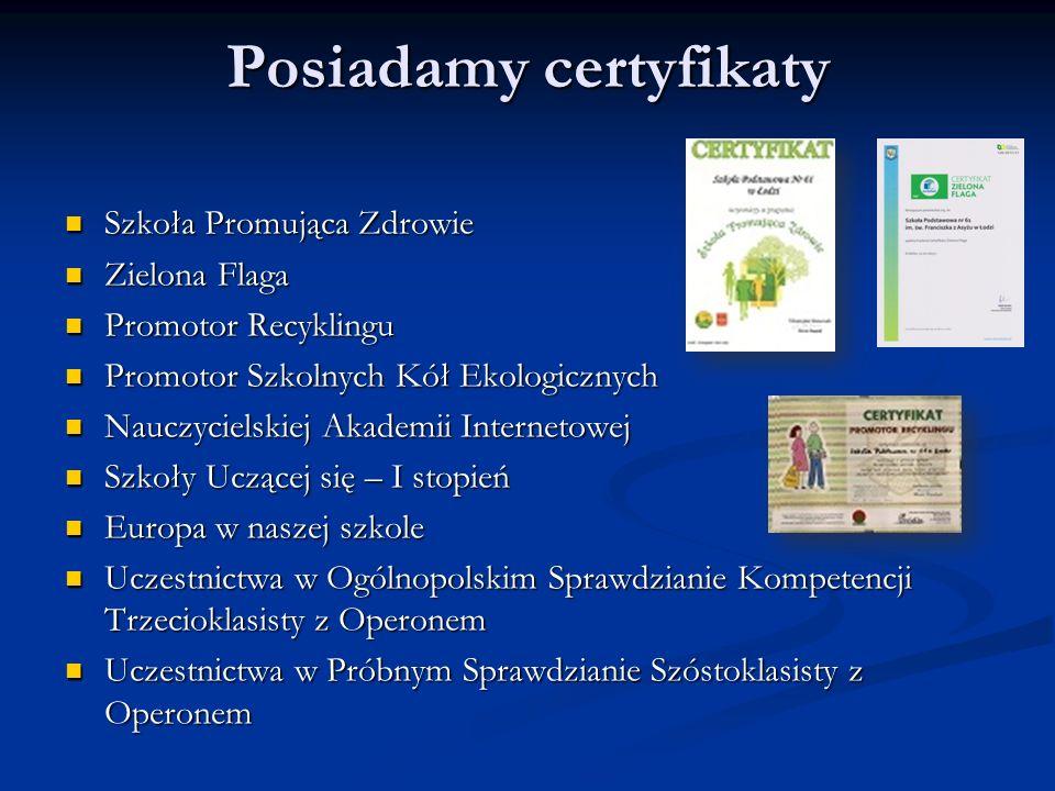 Posiadamy certyfikaty Szkoła Promująca Zdrowie Szkoła Promująca Zdrowie Zielona Flaga Zielona Flaga Promotor Recyklingu Promotor Recyklingu Promotor Szkolnych Kół Ekologicznych Promotor Szkolnych Kół Ekologicznych Nauczycielskiej Akademii Internetowej Nauczycielskiej Akademii Internetowej Szkoły Uczącej się – I stopień Szkoły Uczącej się – I stopień Europa w naszej szkole Europa w naszej szkole Uczestnictwa w Ogólnopolskim Sprawdzianie Kompetencji Trzecioklasisty z Operonem Uczestnictwa w Ogólnopolskim Sprawdzianie Kompetencji Trzecioklasisty z Operonem Uczestnictwa w Próbnym Sprawdzianie Szóstoklasisty z Operonem Uczestnictwa w Próbnym Sprawdzianie Szóstoklasisty z Operonem