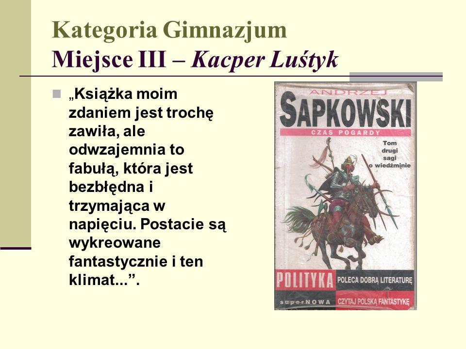 """Kategoria Gimnazjum Miejsce III – Kacper Luśtyk """"Książka moim zdaniem jest trochę zawiła, ale odwzajemnia to fabułą, która jest bezbłędna i trzymająca w napięciu."""