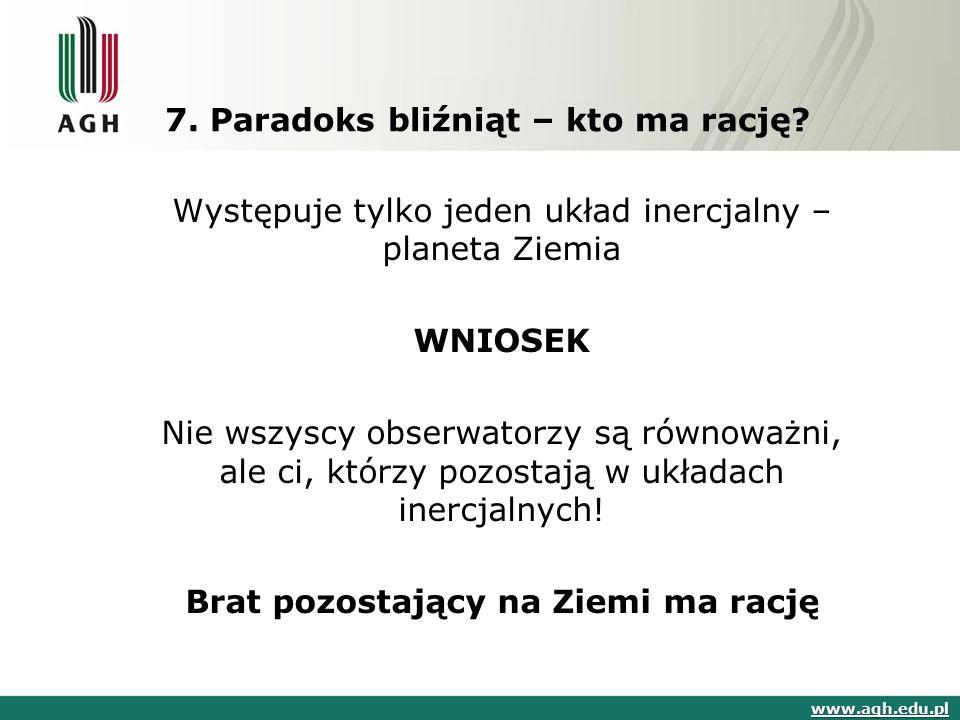 7. Paradoks bliźniąt – kto ma rację? www.agh.edu.pl Występuje tylko jeden układ inercjalny – planeta Ziemia WNIOSEK Nie wszyscy obserwatorzy są równow
