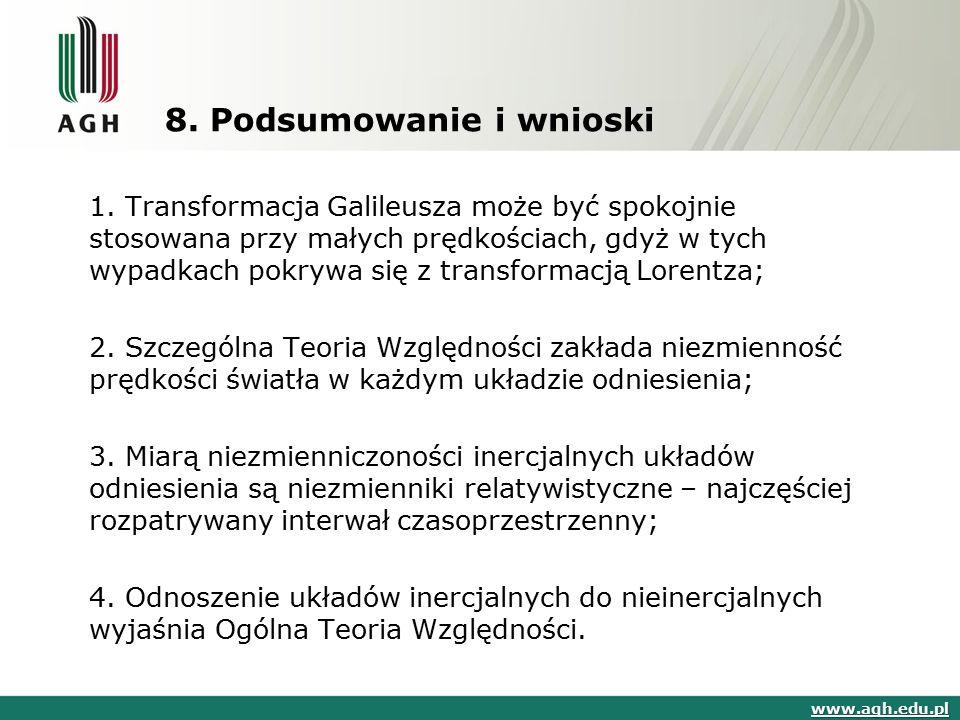 8. Podsumowanie i wnioski www.agh.edu.pl 1. Transformacja Galileusza może być spokojnie stosowana przy małych prędkościach, gdyż w tych wypadkach pokr