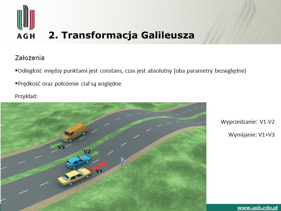 2. Transformacja Galileusza Założenia  Odległość między punktami jest constans, czas jest absolutny (oba parametry bezwględne)  Prędkość oraz położe
