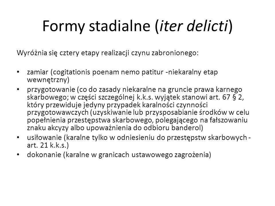 Formy stadialne (iter delicti) Wyróżnia się cztery etapy realizacji czynu zabronionego: zamiar (cogitationis poenam nemo patitur -niekaralny etap wewnętrzny) przygotowanie (co do zasady niekaralne na gruncie prawa karnego skarbowego; w części szczególnej k.k.s.