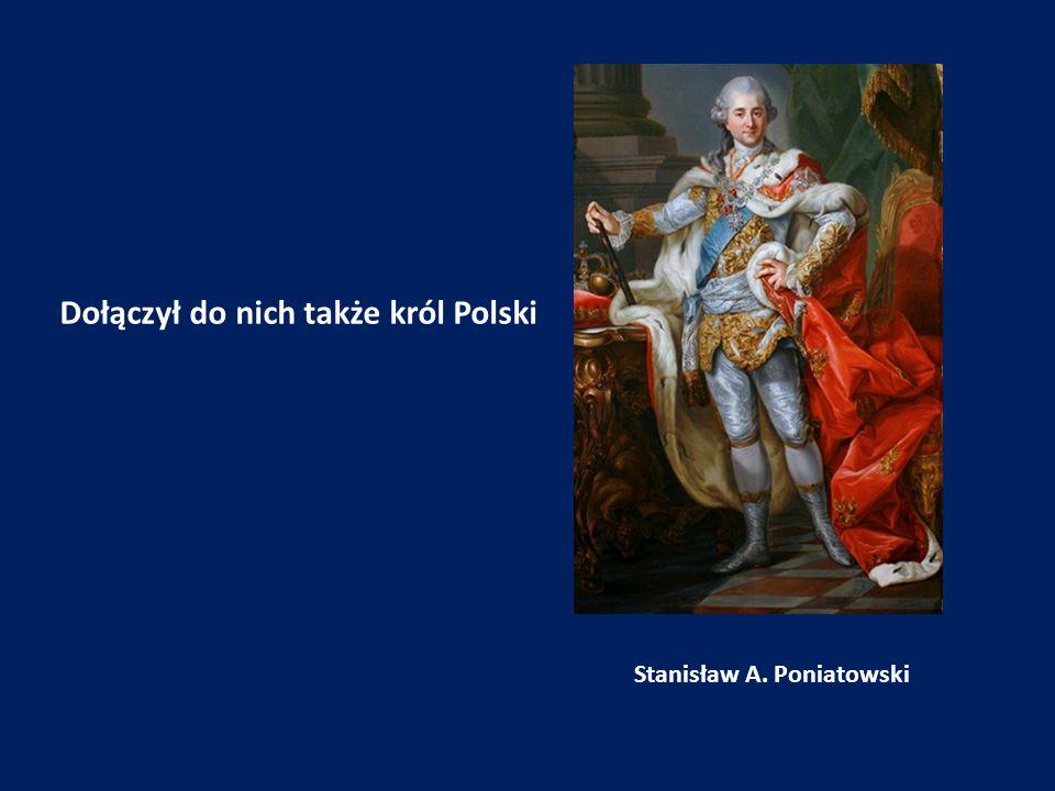 Dołączył do nich także król Polski Stanisław A. Poniatowski