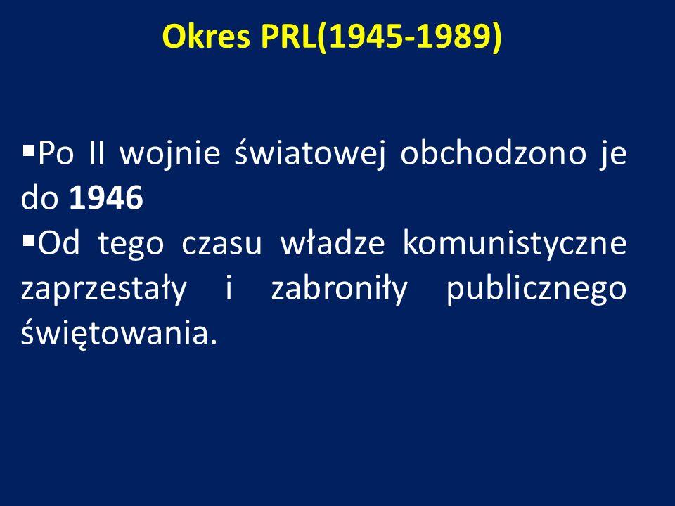 Okres PRL(1945-1989)  Po II wojnie światowej obchodzono je do 1946  Od tego czasu władze komunistyczne zaprzestały i zabroniły publicznego świętowania.