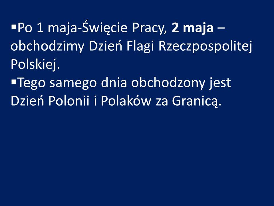  Po 1 maja-Święcie Pracy, 2 maja – obchodzimy Dzień Flagi Rzeczpospolitej Polskiej.