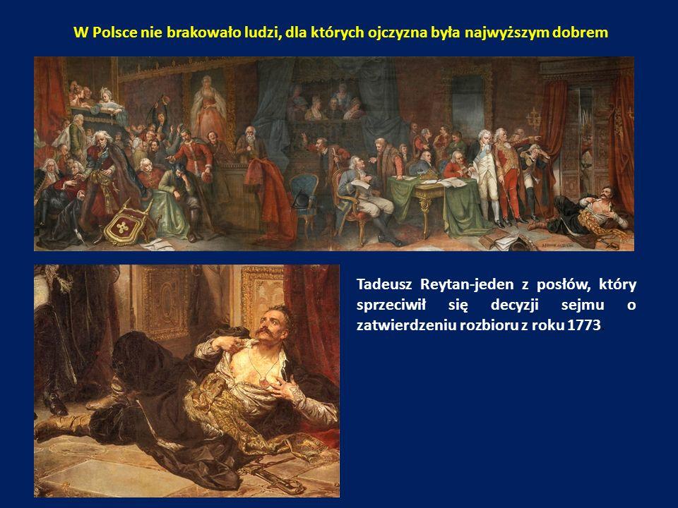 W Polsce nie brakowało ludzi, dla których ojczyzna była najwyższym dobrem Tadeusz Reytan-jeden z posłów, który sprzeciwił się decyzji sejmu o zatwierdzeniu rozbioru z roku 1773.