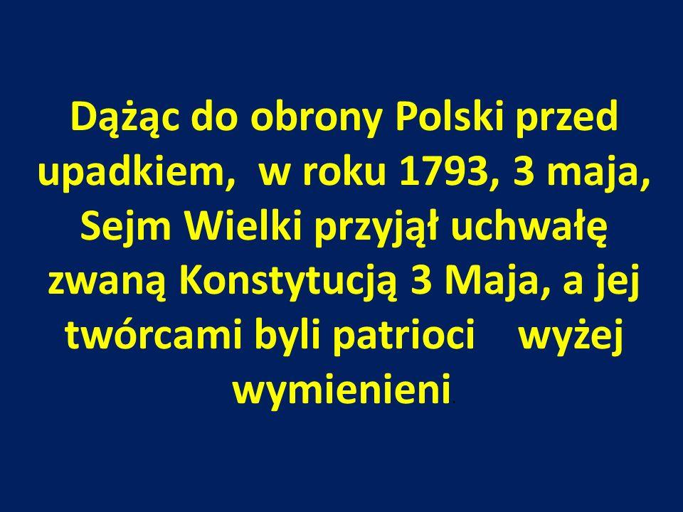 Dążąc do obrony Polski przed upadkiem, w roku 1793, 3 maja, Sejm Wielki przyjął uchwałę zwaną Konstytucją 3 Maja, a jej twórcami byli patrioci wyżej wymienieni.