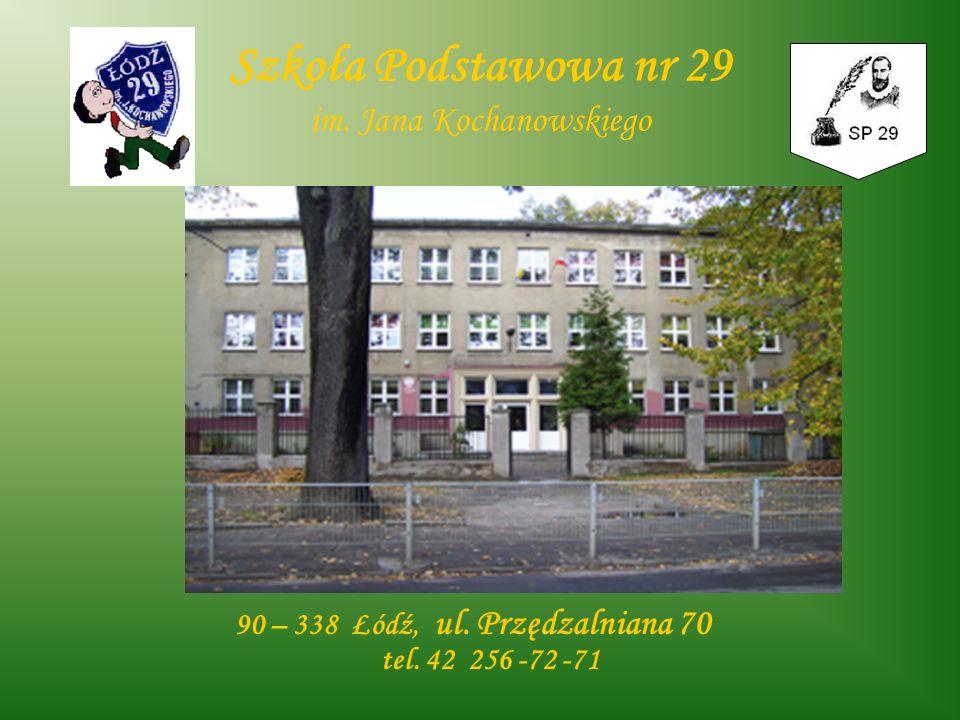 Szkoła Podstawowa nr 29 im. Jana Kochanowskiego 90 – 338 Łódź, ul. Przędzalniana 70 tel. 42 256 -72 -71