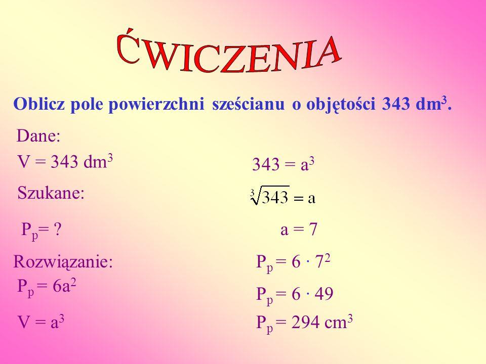 Oblicz pole powierzchni sześcianu o objętości 343 dm 3. Dane: V = 343 dm 3 Szukane: P p = ? Rozwiązanie: P p = 6a 2 V = a 3 343 = a 3 a = 7 P p = 6 ·