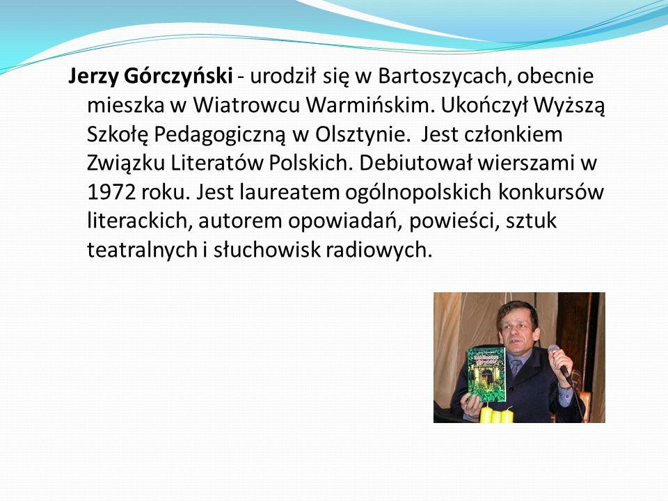 Jerzy Górczyński - urodził się w Bartoszycach, obecnie mieszka w Wiatrowcu Warmińskim. Ukończył Wyższą Szkołę Pedagogiczną w Olsztynie. Jest członkiem