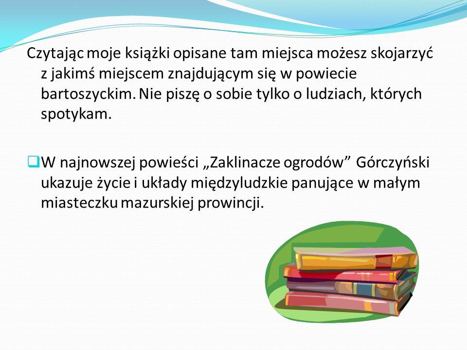 Czytając moje książki opisane tam miejsca możesz skojarzyć z jakimś miejscem znajdującym się w powiecie bartoszyckim. Nie piszę o sobie tylko o ludzia