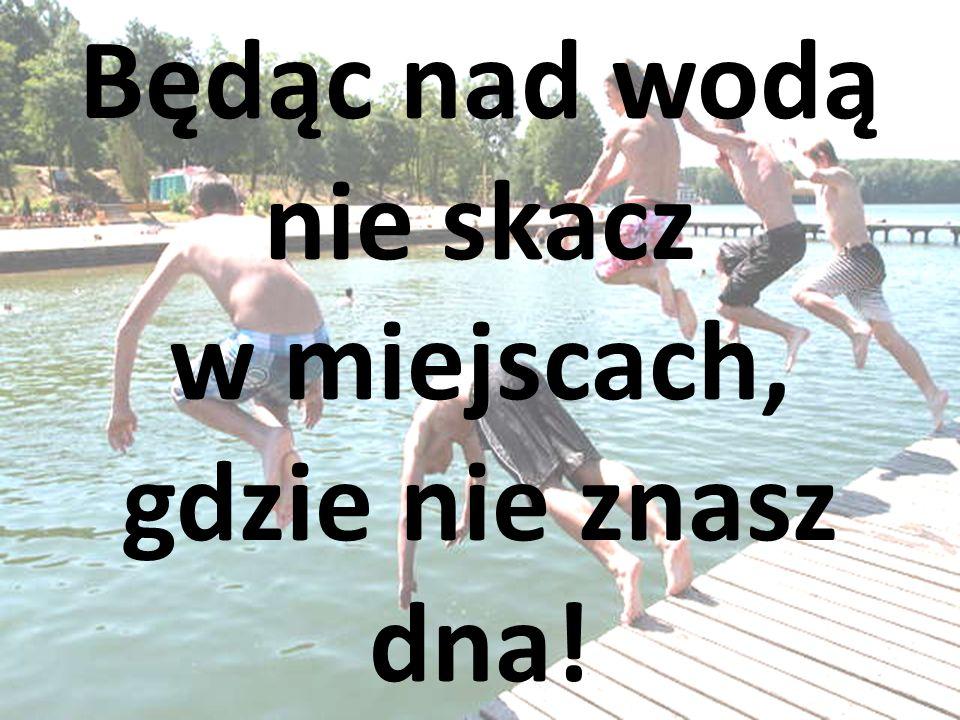 Będąc nad wodą nie skacz w miejscach, gdzie nie znasz dna!