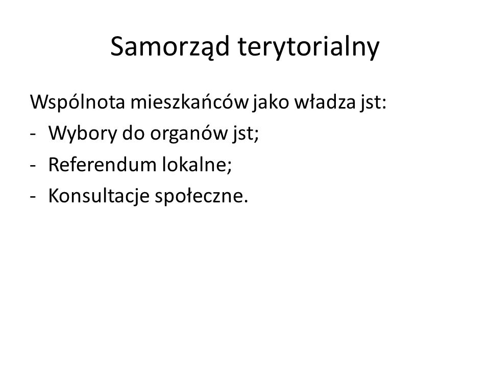Samorząd terytorialny Wspólnota mieszkańców jako władza jst: -Wybory do organów jst; -Referendum lokalne; -Konsultacje społeczne.