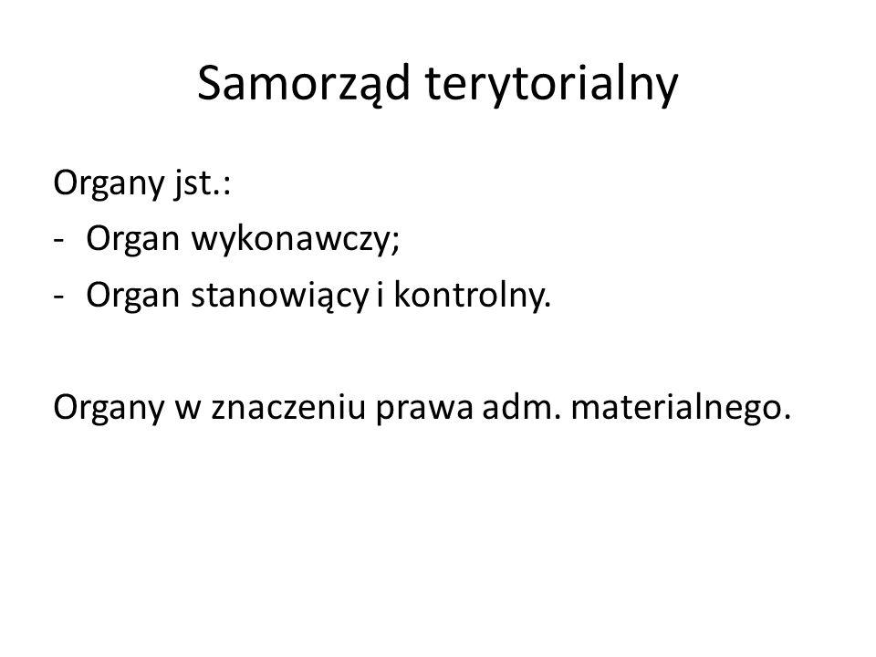 Samorząd terytorialny Organy jst.: -Organ wykonawczy; -Organ stanowiący i kontrolny. Organy w znaczeniu prawa adm. materialnego.