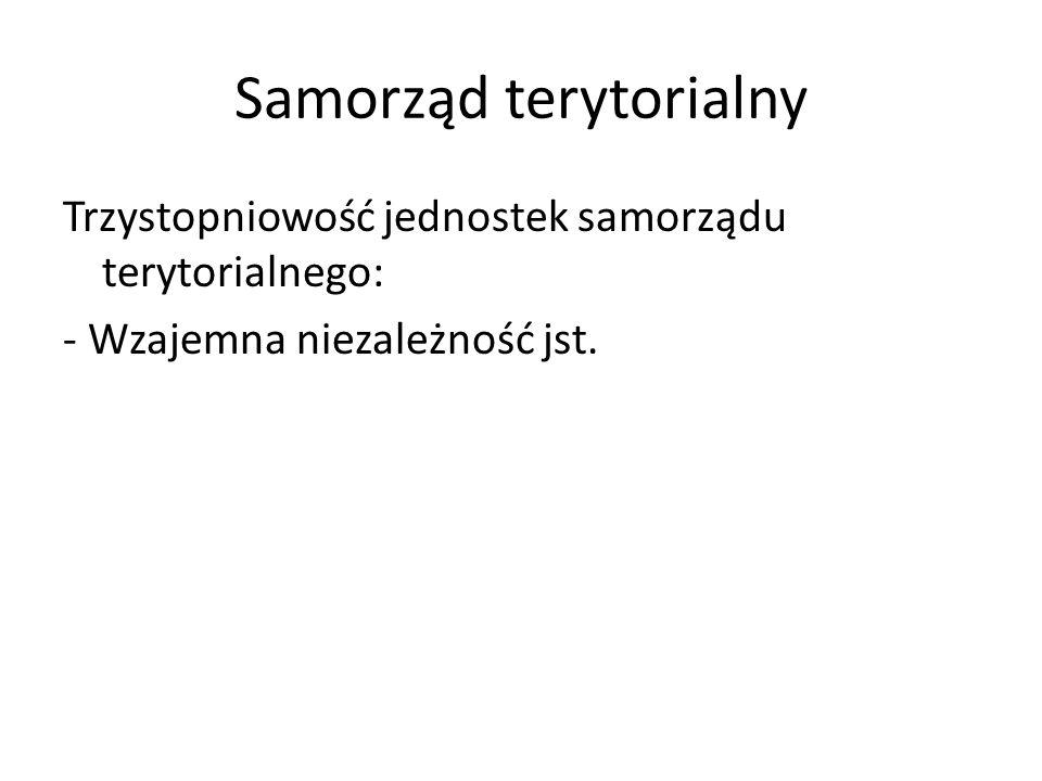 Samorząd terytorialny Trzystopniowość jednostek samorządu terytorialnego: - Wzajemna niezależność jst.