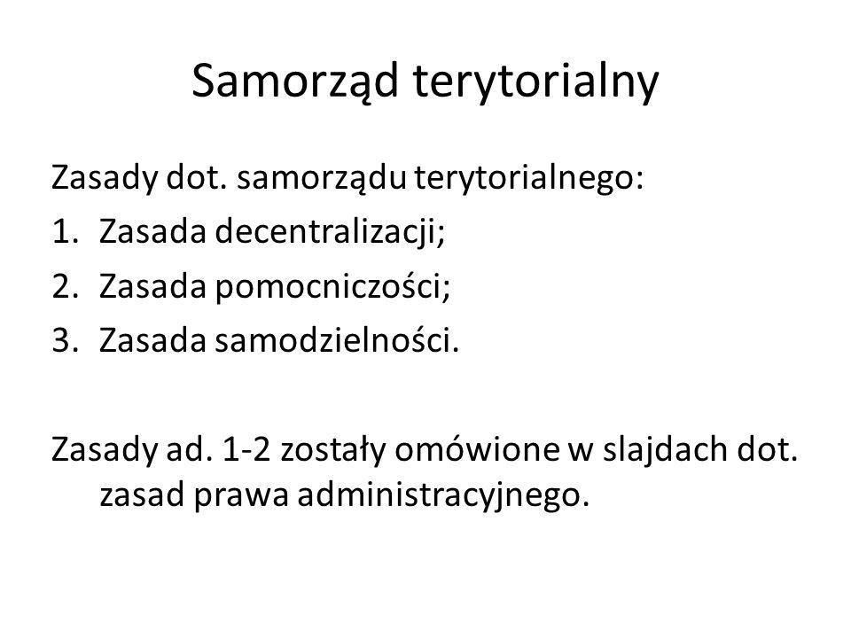 Samorząd terytorialny Zasady dot. samorządu terytorialnego: 1.Zasada decentralizacji; 2.Zasada pomocniczości; 3.Zasada samodzielności. Zasady ad. 1-2