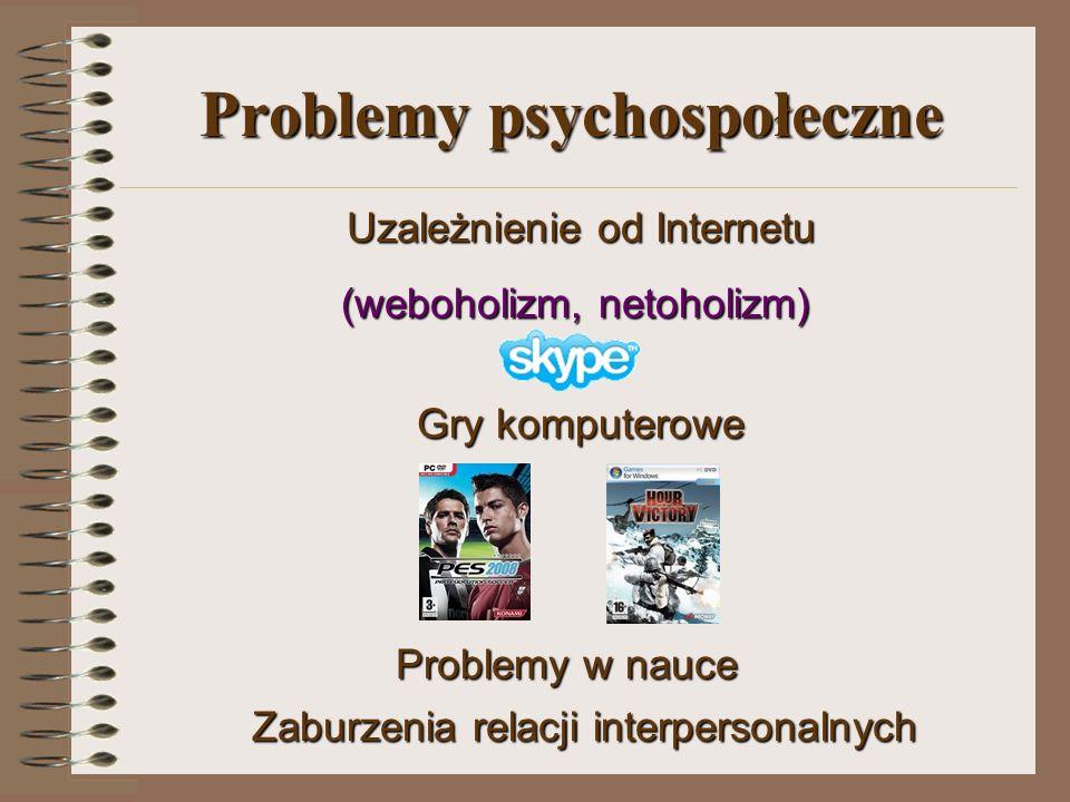 Problemy psychospołeczne Uzależnienie od Internetu Uzależnienie od Internetu (weboholizm, netoholizm) Gry komputerowe Gry komputerowe Problemy w nauce Zaburzenia relacji interpersonalnych