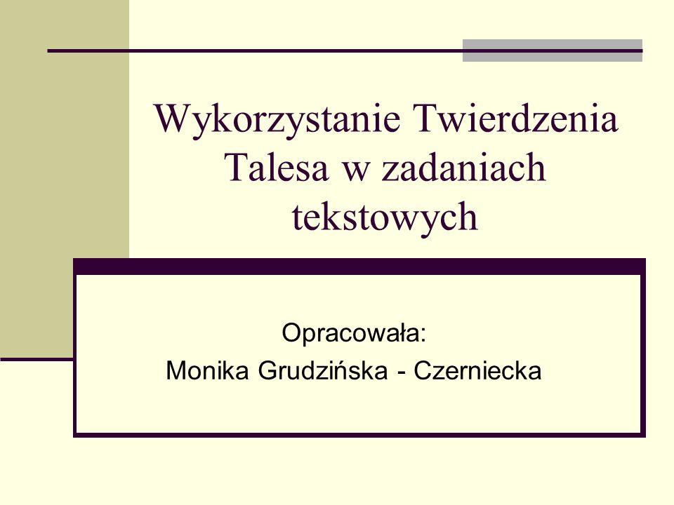 Wykorzystanie Twierdzenia Talesa w zadaniach tekstowych Opracowała: Monika Grudzińska - Czerniecka