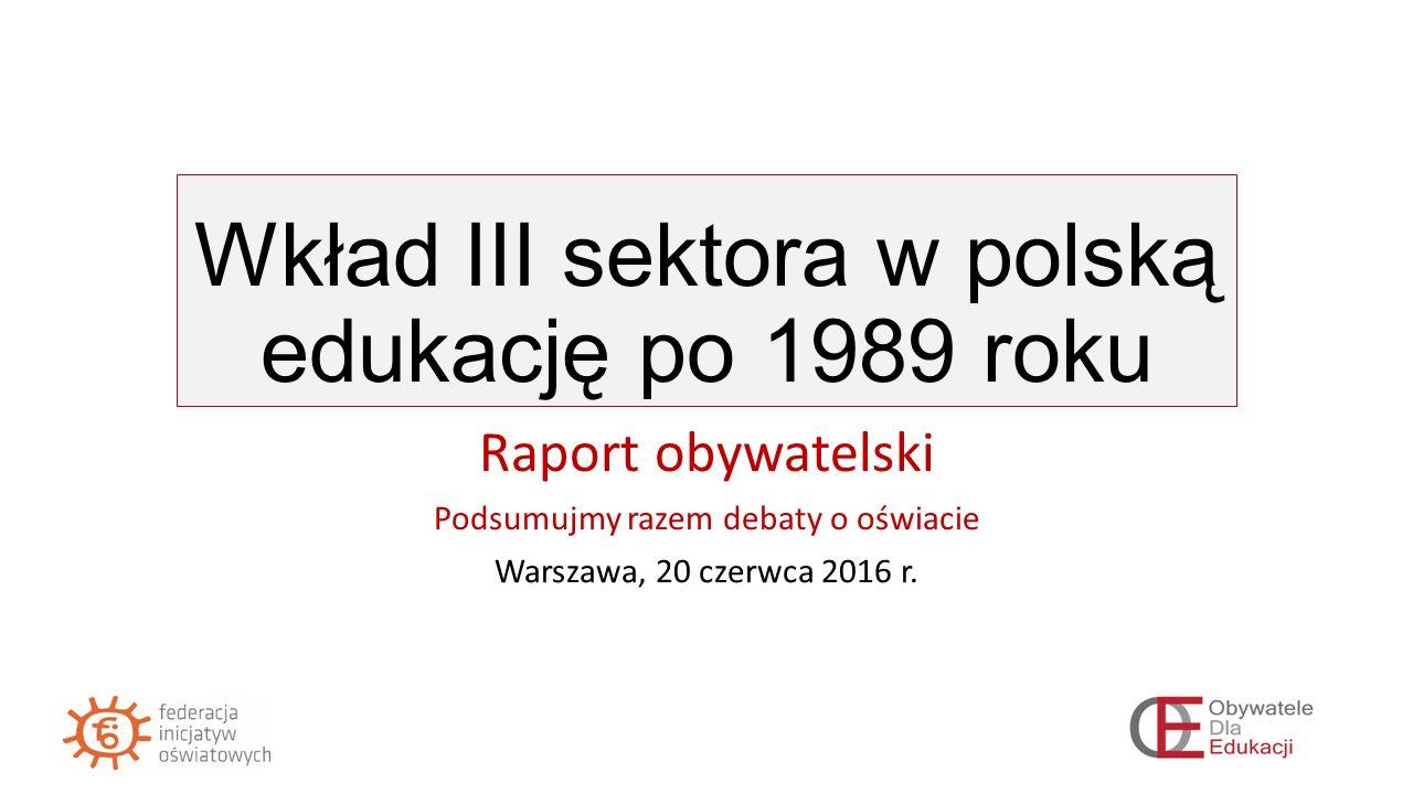 Wkład III sektora w polską edukację po 1989 roku Raport obywatelski Podsumujmy razem debaty o oświacie Warszawa, 20 czerwca 2016 r.