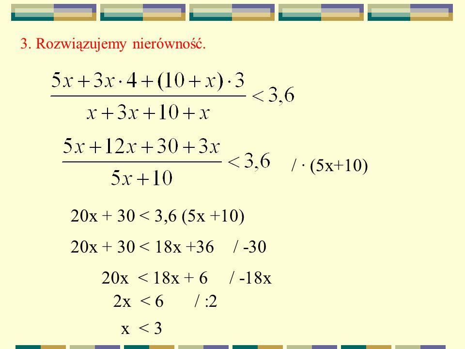 3. Rozwiązujemy nierówność. / · (5x+10) 20x + 30 < 3,6 (5x +10) 20x + 30 < 18x +36/ -30 20x < 18x + 6/ -18x 2x < 6/ :2 x < 3