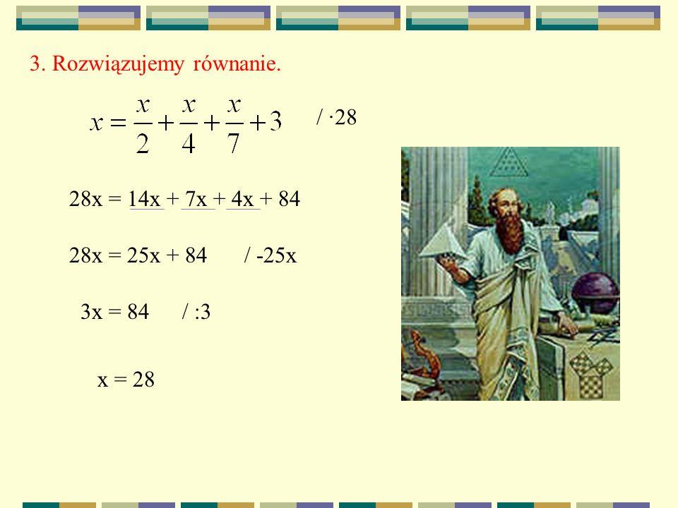 3. Rozwiązujemy równanie. / ·28 28x = 14x + 7x + 4x + 84 28x = 25x + 84/ -25x 3x = 84/ :3 x = 28