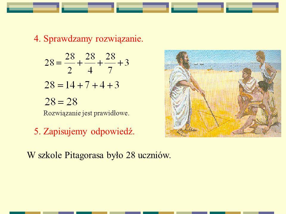 4. Sprawdzamy rozwiązanie. Rozwiązanie jest prawidłowe. 5. Zapisujemy odpowiedź. W szkole Pitagorasa było 28 uczniów.