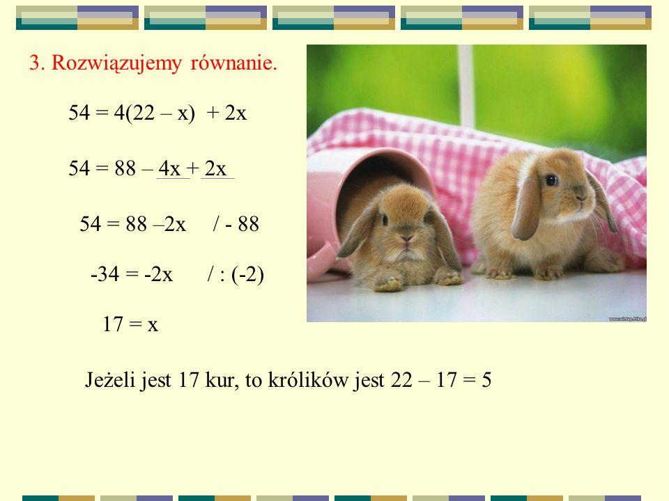 3. Rozwiązujemy równanie. 54 = 4(22 – x) + 2x 54 = 88 – 4x + 2x 54 = 88 –2x/ - 88 -34 = -2x/ : (-2) 17 = x Jeżeli jest 17 kur, to królików jest 22 – 1