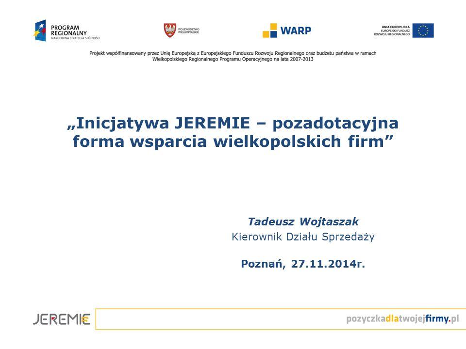"""""""Inicjatywa JEREMIE – pozadotacyjna forma wsparcia wielkopolskich firm"""" Tadeusz Wojtaszak Kierownik Działu Sprzedaży Poznań, 27.11.2014r."""