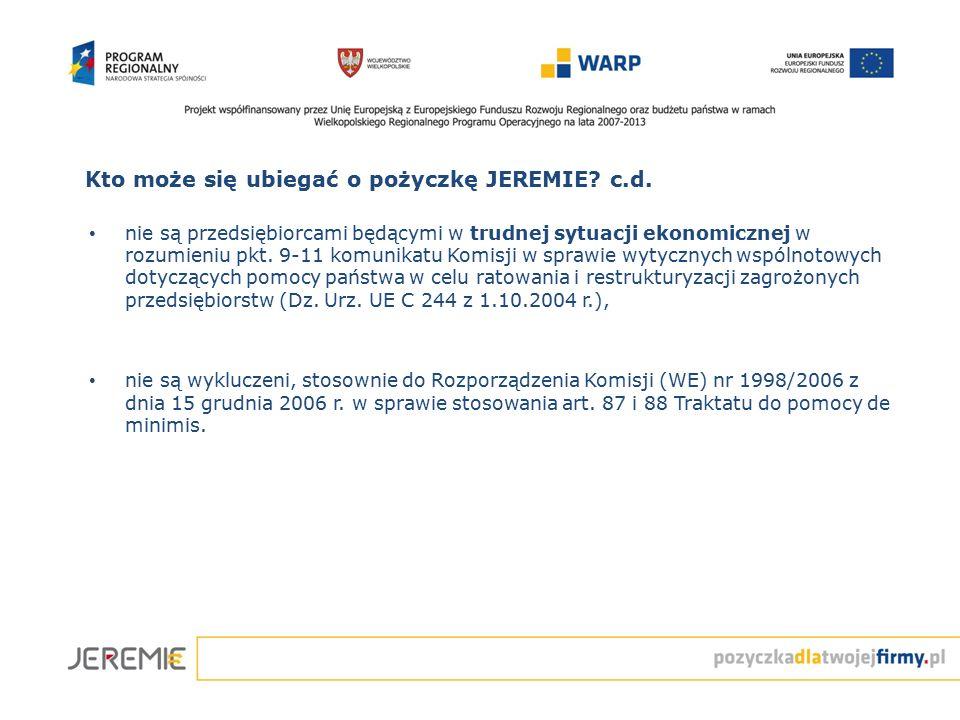 Kto może się ubiegać o pożyczkę JEREMIE? c.d. nie są przedsiębiorcami będącymi w trudnej sytuacji ekonomicznej w rozumieniu pkt. 9-11 komunikatu Komis