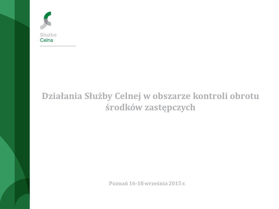 Działania Służby Celnej w obszarze kontroli obrotu środków zastępczych Poznań 16-18 września 2015 r.